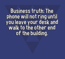 Business truth: The phone will not ring until you leave your desk and walk to the other end of the building. by margdbrown