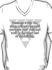 Business truth: The phone will not ring until you leave your desk and walk to the other end of the building. T-Shirt