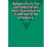Business truth: The usefulness of any meeting is in inverse proportion to the attendance. Photographic Print