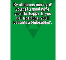 By all means marry; if you get a good wife' you'll be happy. If you get a bad one' you'll become a philosopher. Photographic Print