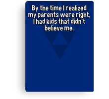 By the time I realized my parents were right' I had kids that didn't believe me. Canvas Print