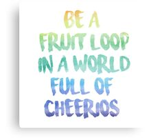Be a fruit loop in a world full of Cheerios - Designs by IO ♡ Canvas Print