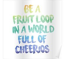 Be a fruit loop in a world full of Cheerios - Designs by IO ♡ Poster
