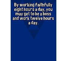 By working faithfully eight hours a day' you may get to be a boss and work twelve hours a day.   Photographic Print