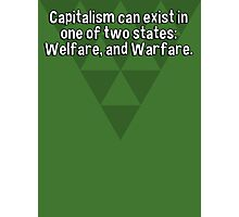 Capitalism can exist in one of two states: Welfare' and Warfare. Photographic Print