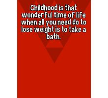 Childhood is that wonderful time of life when all you need do to lose weight is to take a bath. Photographic Print