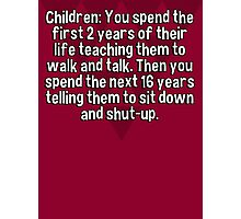 Children: You spend the first 2 years of their life teaching them to walk and talk. Then you spend the next 16 years telling them to sit down and shut-up. Photographic Print