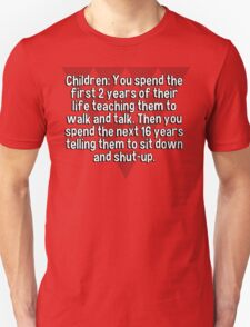 Children: You spend the first 2 years of their life teaching them to walk and talk. Then you spend the next 16 years telling them to sit down and shut-up. T-Shirt