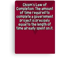 Chism's Law of Completion: The amount of time required to complete a government project is precisely equal to the length of time already spent on it. Canvas Print