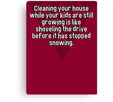 Cleaning your house while your kids are still growing is like shoveling the drive before it has stopped snowing. Canvas Print