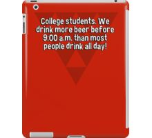 College students. We drink more beer before 9:00 a.m. than most people drink all day! iPad Case/Skin