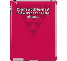 College would be great if it weren't for all the classes. iPad Case/Skin
