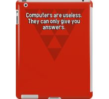 Computers are useless. They can only give you answers. iPad Case/Skin