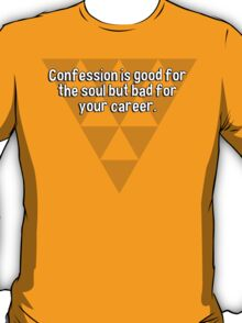 Confession is good for the soul but bad for your career. T-Shirt