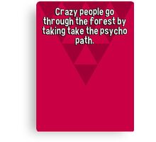 Crazy people go through the forest by taking take the psycho path. Canvas Print