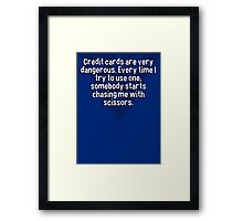 Credit cards are very dangerous. Every time I try to use one' somebody starts chasing me with scissors.  Framed Print