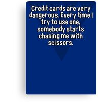 Credit cards are very dangerous. Every time I try to use one' somebody starts chasing me with scissors.  Canvas Print