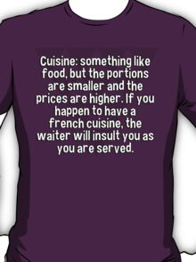Cuisine: something like food' but the portions are smaller and the prices are higher. If you happen to have a french cuisine' the waiter will insult you as you are served. T-Shirt