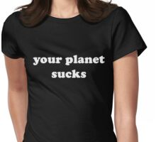 Your Planet Sucks Womens Fitted T-Shirt