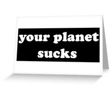 Your Planet Sucks Greeting Card