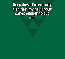 Deep down I'm actually glad that my neighbour cares enough to sue me. T-Shirt