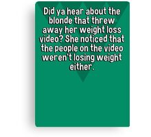 Did ya hear about the blonde that threw away her weight loss video? She noticed that the people on the video weren't losing weight either. Canvas Print