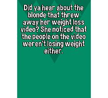 Did ya hear about the blonde that threw away her weight loss video? She noticed that the people on the video weren't losing weight either. Photographic Print