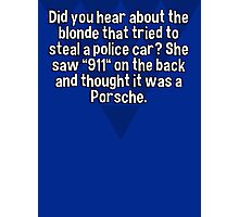 "Did you hear about the blonde that tried to steal a police car? She saw ""911"" on the back and thought it was a Porsche. Photographic Print"