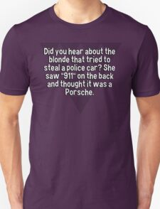 "Did you hear about the blonde that tried to steal a police car? She saw ""911"" on the back and thought it was a Porsche. T-Shirt"