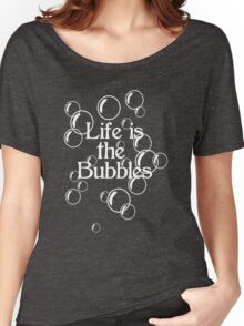 Life Is The Bubbles Women's Relaxed Fit T-Shirt