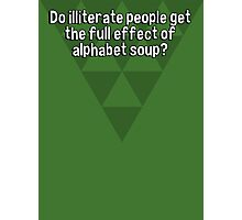 Do illiterate people get the full effect of alphabet soup? Photographic Print