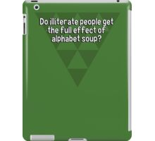 Do illiterate people get the full effect of alphabet soup? iPad Case/Skin