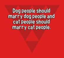 Dog people should marry dog people and cat people should marry cat people. by margdbrown