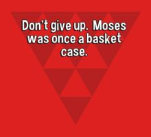Don't give up.  Moses was once a basket case. by margdbrown