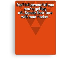 Don't let anyone tell you you're getting old...Squash their toes with your rocker.  Canvas Print