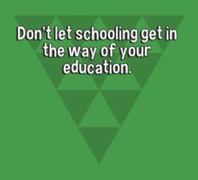 Don't let schooling get in the way of your education. by margdbrown