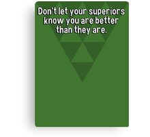 Don't let your superiors know you are better than they are. Canvas Print