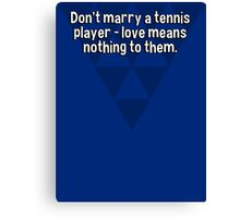 Don't marry a tennis player - love means nothing to them. Canvas Print