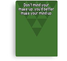 Don't mind your make-up' you'd better make your mind up. Canvas Print