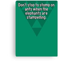 Don't stop to stomp on ants when the elephants are stampeding. Canvas Print