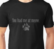 You had me at meow  Unisex T-Shirt