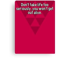 Don't take life too seriously' you won't get out alive. Canvas Print