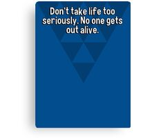 Don't take life too seriously. No one gets out alive. Canvas Print