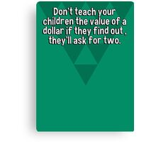 Don't teach your children the value of a dollar if they find out ' they'll ask for two. Canvas Print