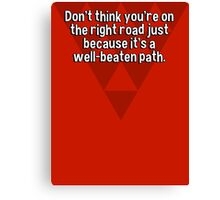 Don't think you're on the right road just because it's a well-beaten path. Canvas Print