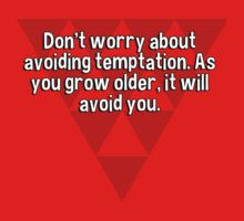 Don't worry about avoiding temptation. As you grow older' it will avoid you. by margdbrown