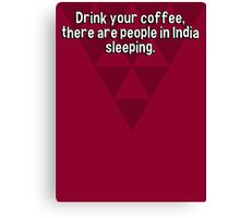 Drink your coffee' there are people in India sleeping. Canvas Print