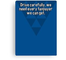 Drive carefully' we need every taxpayer we can get. Canvas Print