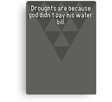 Droughts are because god didn't pay his water bill. Canvas Print