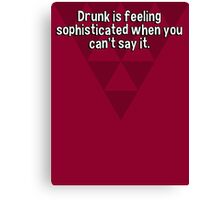 Drunk is feeling sophisticated when you can't say it. Canvas Print